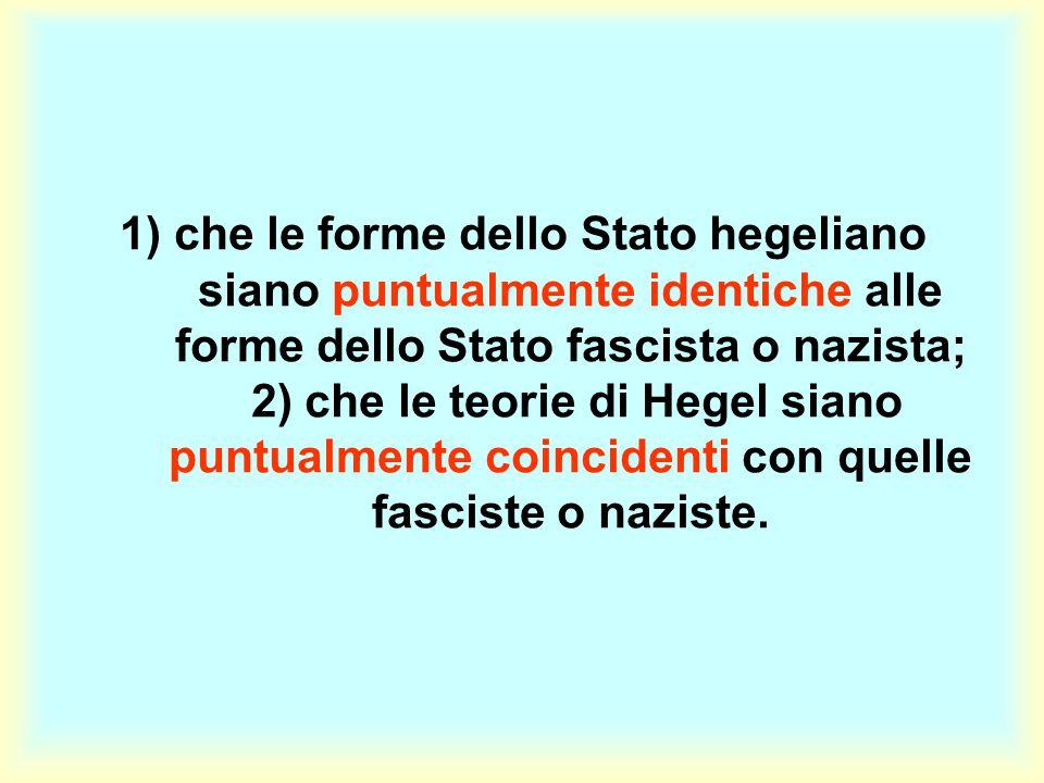 1) che le forme dello Stato hegeliano siano puntualmente identiche alle forme dello Stato fascista o nazista; 2) che le teorie di Hegel siano puntualmente coincidenti con quelle fasciste o naziste.