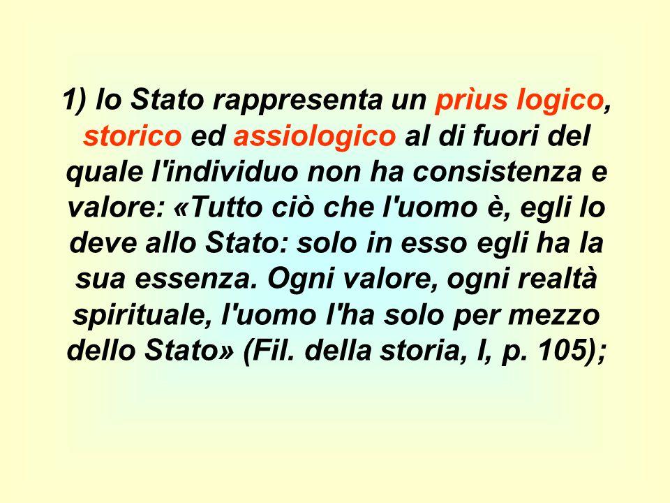 1) lo Stato rappresenta un prìus logico, storico ed assiologico al di fuori del quale l individuo non ha consistenza e valore: «Tutto ciò che l uomo è, egli lo deve allo Stato: solo in esso egli ha la sua essenza.