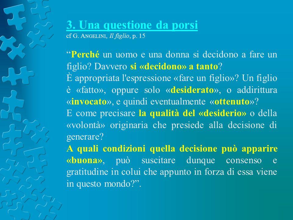 3. Una questione da porsi cf G. Angelini, Il figlio, p. 15. Perché un uomo e una donna si decidono a fare un figlio Davvero si «decidono» a tanto