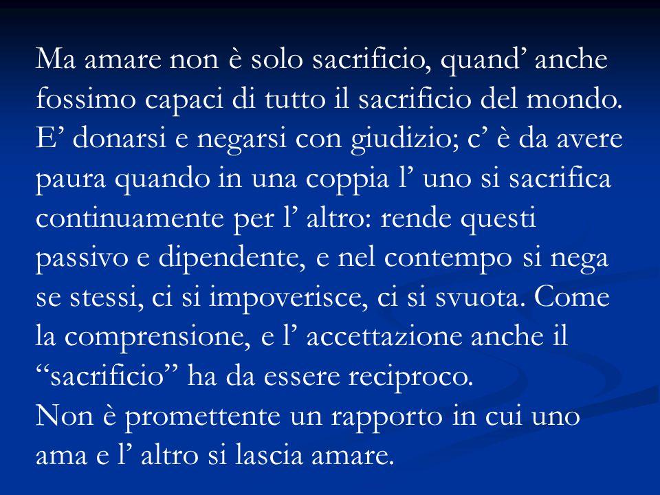 Ma amare non è solo sacrificio, quand' anche fossimo capaci di tutto il sacrificio del mondo.