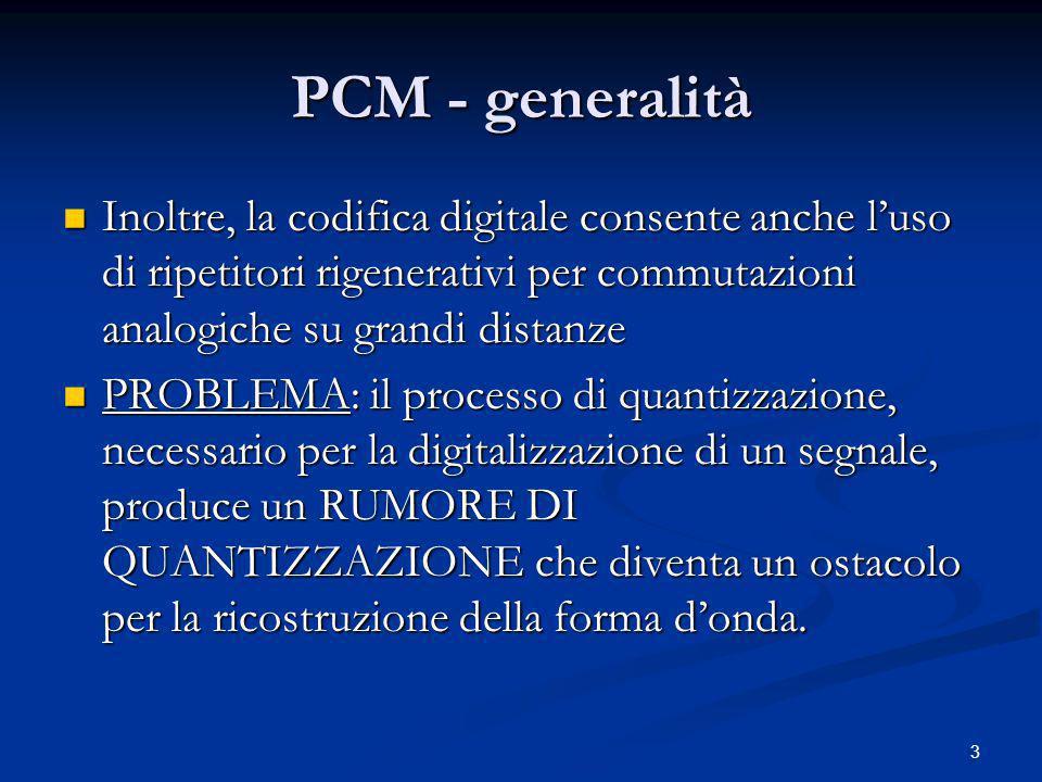 PCM - generalità Inoltre, la codifica digitale consente anche l'uso di ripetitori rigenerativi per commutazioni analogiche su grandi distanze.
