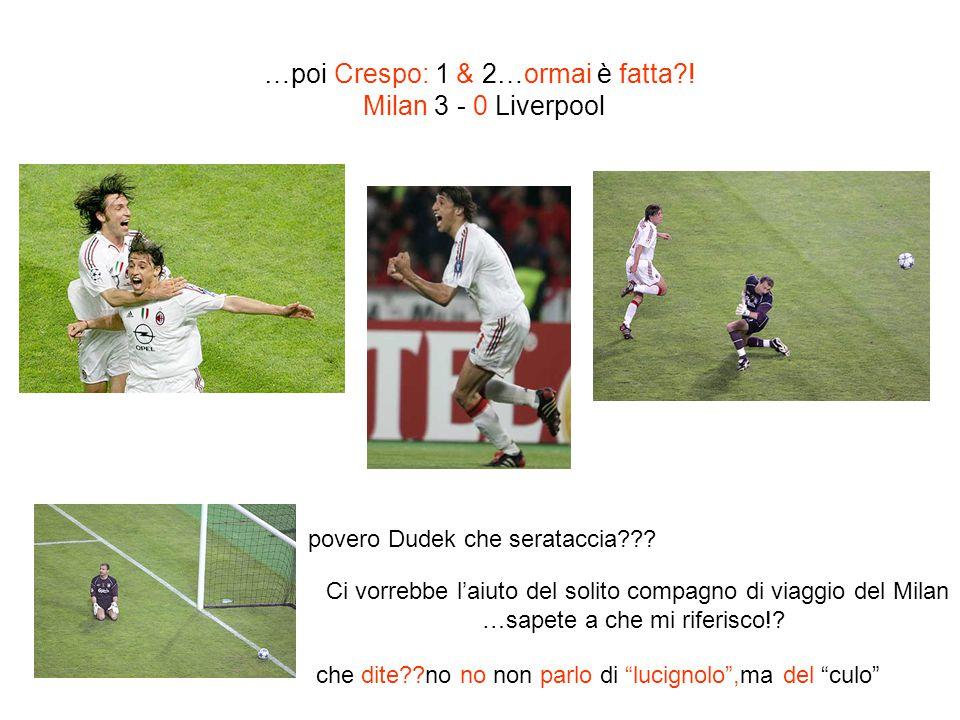 …poi Crespo: 1 & 2…ormai è fatta ! Milan 3 - 0 Liverpool