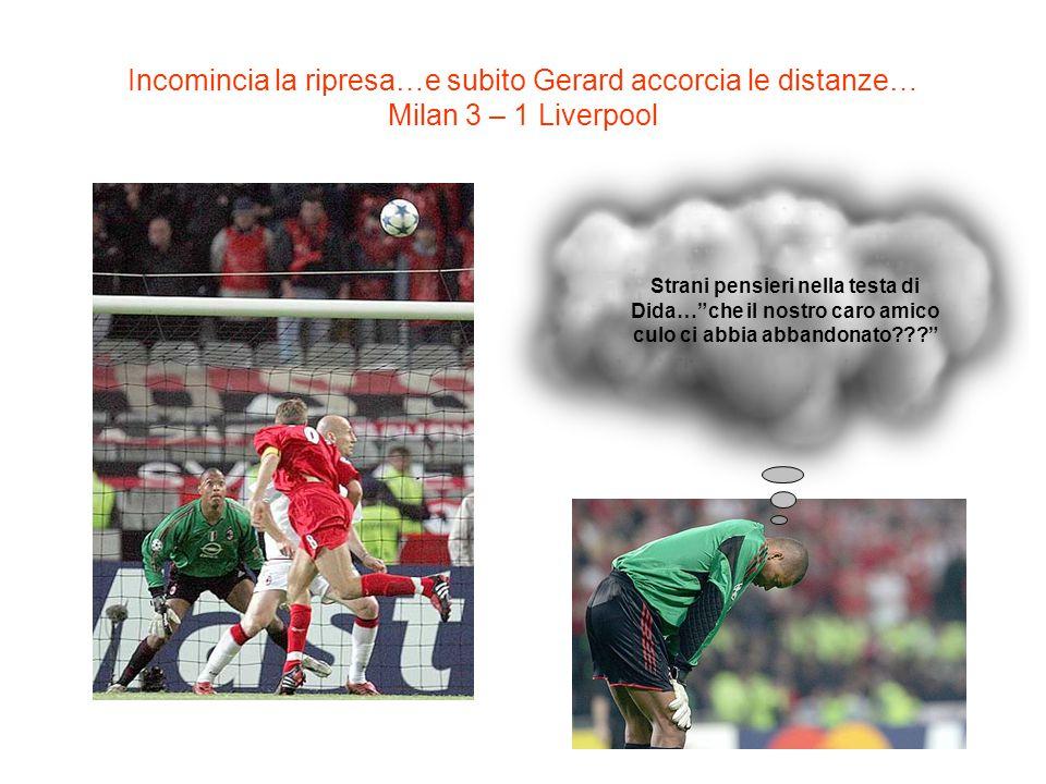 Incomincia la ripresa…e subito Gerard accorcia le distanze… Milan 3 – 1 Liverpool