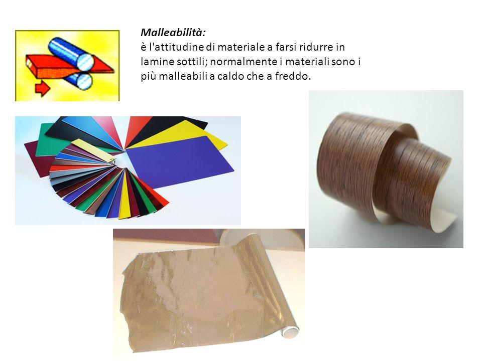 Malleabilità: è l attitudine di materiale a farsi ridurre in lamine sottili; normalmente i materiali sono i più malleabili a caldo che a freddo.
