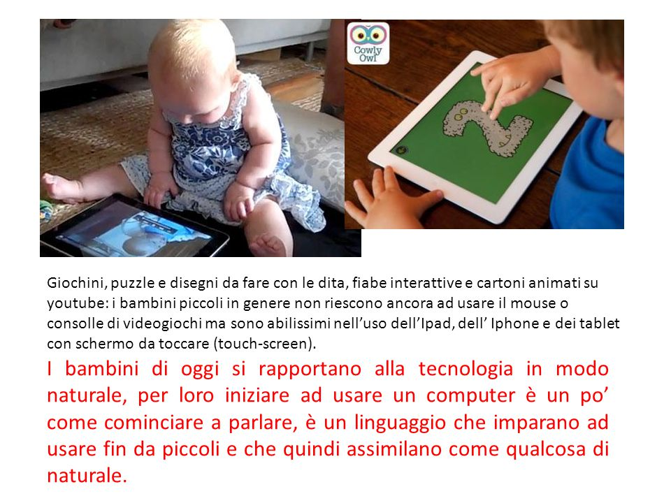 Giochini, puzzle e disegni da fare con le dita, fiabe interattive e cartoni animati su youtube: i bambini piccoli in genere non riescono ancora ad usare il mouse o consolle di videogiochi ma sono abilissimi nell'uso dell'Ipad, dell' Iphone e dei tablet