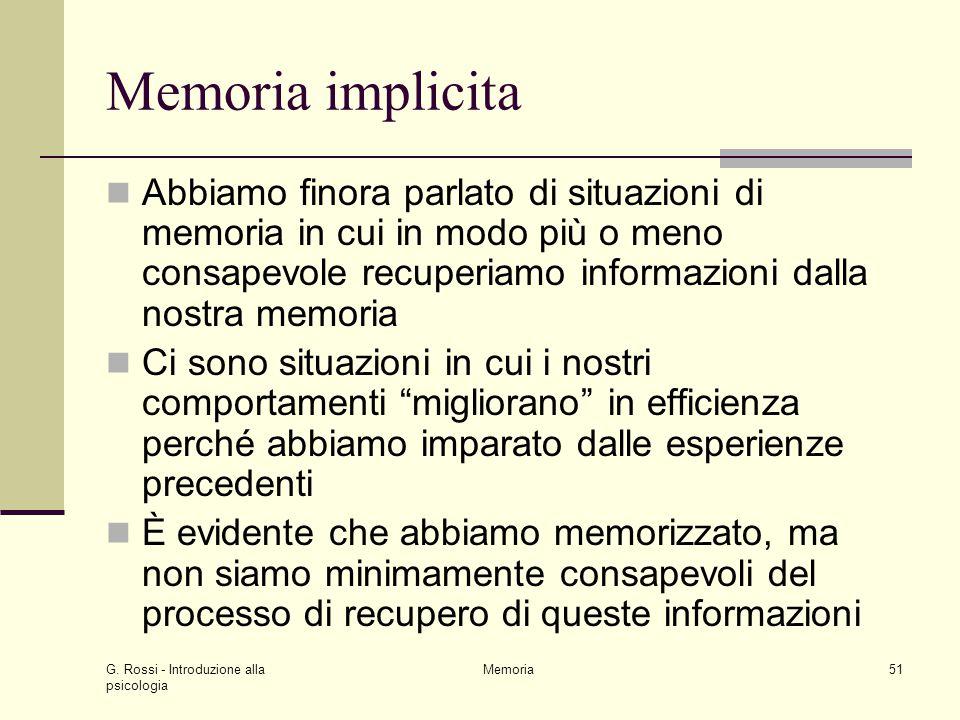 Memoria implicita Abbiamo finora parlato di situazioni di memoria in cui in modo più o meno consapevole recuperiamo informazioni dalla nostra memoria.