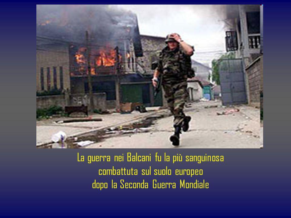 La guerra nei Balcani fu la più sanguinosa combattuta sul suolo europeo dopo la Seconda Guerra Mondiale