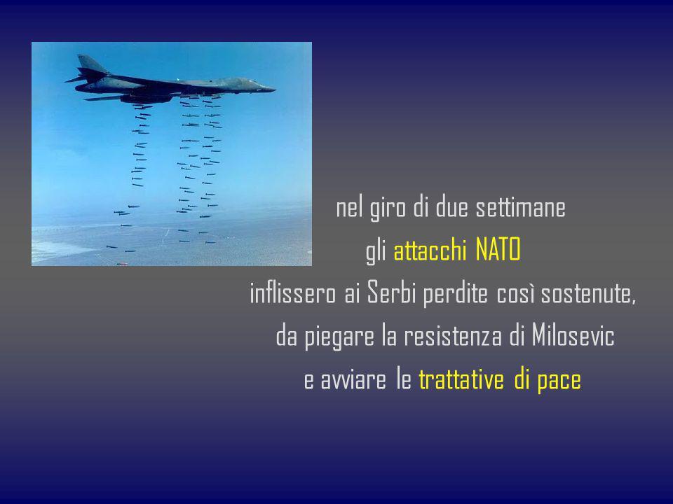 nel giro di due settimane gli attacchi NATO inflissero ai Serbi perdite così sostenute, da piegare la resistenza di Milosevic e avviare le trattative di pace