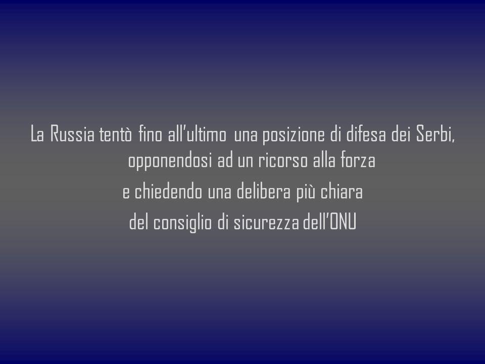La Russia tentò fino all'ultimo una posizione di difesa dei Serbi, opponendosi ad un ricorso alla forza e chiedendo una delibera più chiara del consiglio di sicurezza dell'ONU