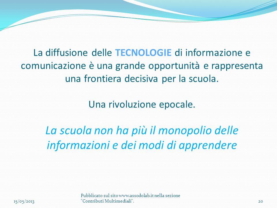 La diffusione delle TECNOLOGIE di informazione e comunicazione è una grande opportunità e rappresenta una frontiera decisiva per la scuola. Una rivoluzione epocale. La scuola non ha più il monopolio delle informazioni e dei modi di apprendere
