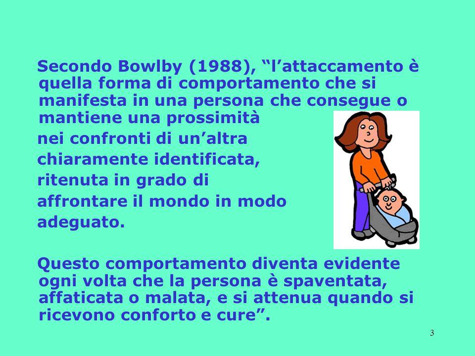 Secondo Bowlby (1988), l'attaccamento è quella forma di comportamento che si manifesta in una persona che consegue o mantiene una prossimità