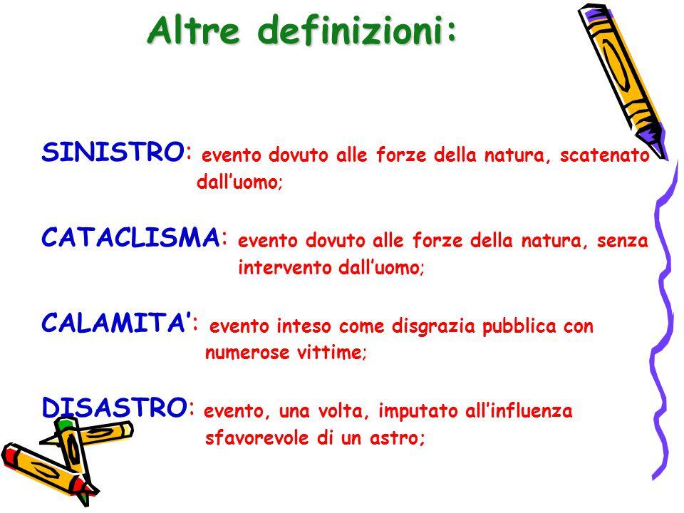 Altre definizioni: SINISTRO: evento dovuto alle forze della natura, scatenato. dall'uomo; CATACLISMA: evento dovuto alle forze della natura, senza.