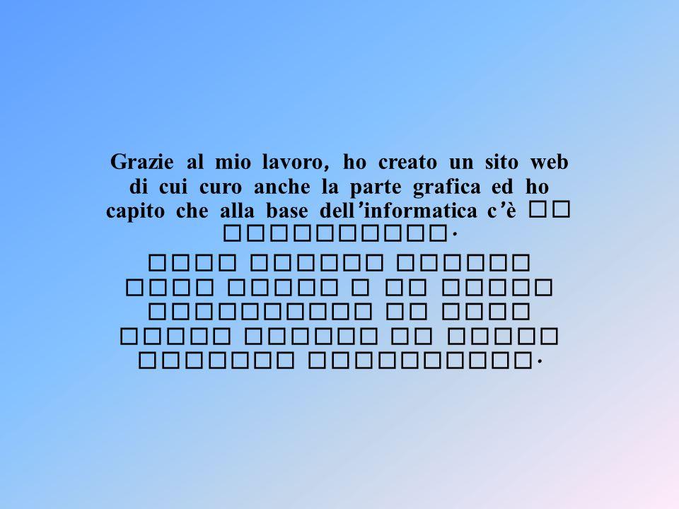 Grazie al mio lavoro, ho creato un sito web di cui curo anche la parte grafica ed ho capito che alla base dell'informatica c'è la matematica.