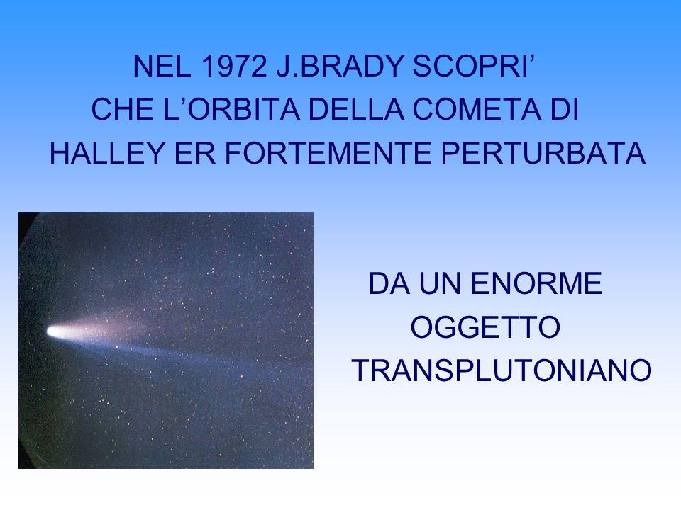 NEL 1972 J.BRADY SCOPRI' CHE L'ORBITA DELLA COMETA DI. HALLEY ER FORTEMENTE PERTURBATA. DA UN ENORME.