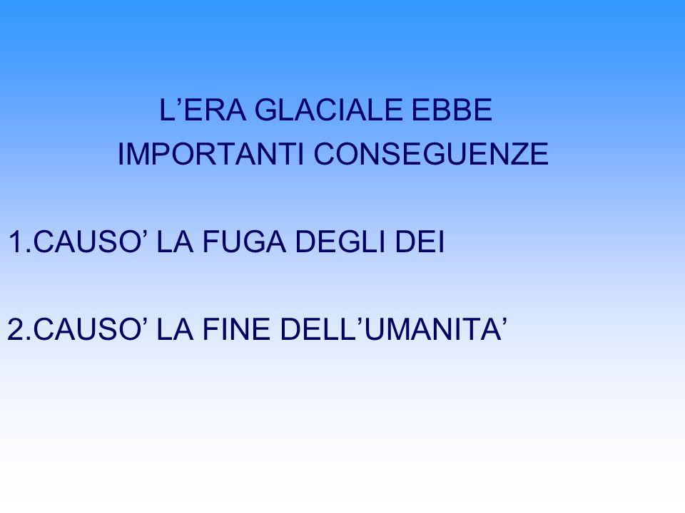 L'ERA GLACIALE EBBE IMPORTANTI CONSEGUENZE. 1.CAUSO' LA FUGA DEGLI DEI.