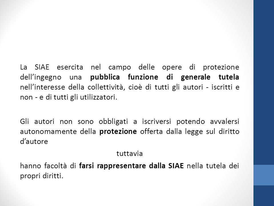 La SIAE esercita nel campo delle opere di protezione dell'ingegno una pubblica funzione di generale tutela nell'interesse della collettività, cioè di tutti gli autori - iscritti e non - e di tutti gli utilizzatori.