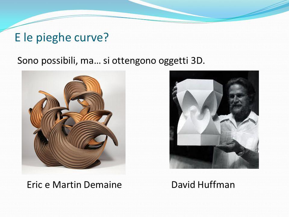 E le pieghe curve Sono possibili, ma… si ottengono oggetti 3D. Eric e Martin Demaine David Huffman