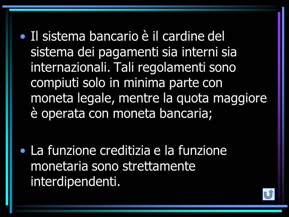 Il sistema bancario è il cardine del sistema dei pagamenti sia interni sia internazionali. Tali regolamenti sono compiuti solo in minima parte con moneta legale, mentre la quota maggiore è operata con moneta bancaria;