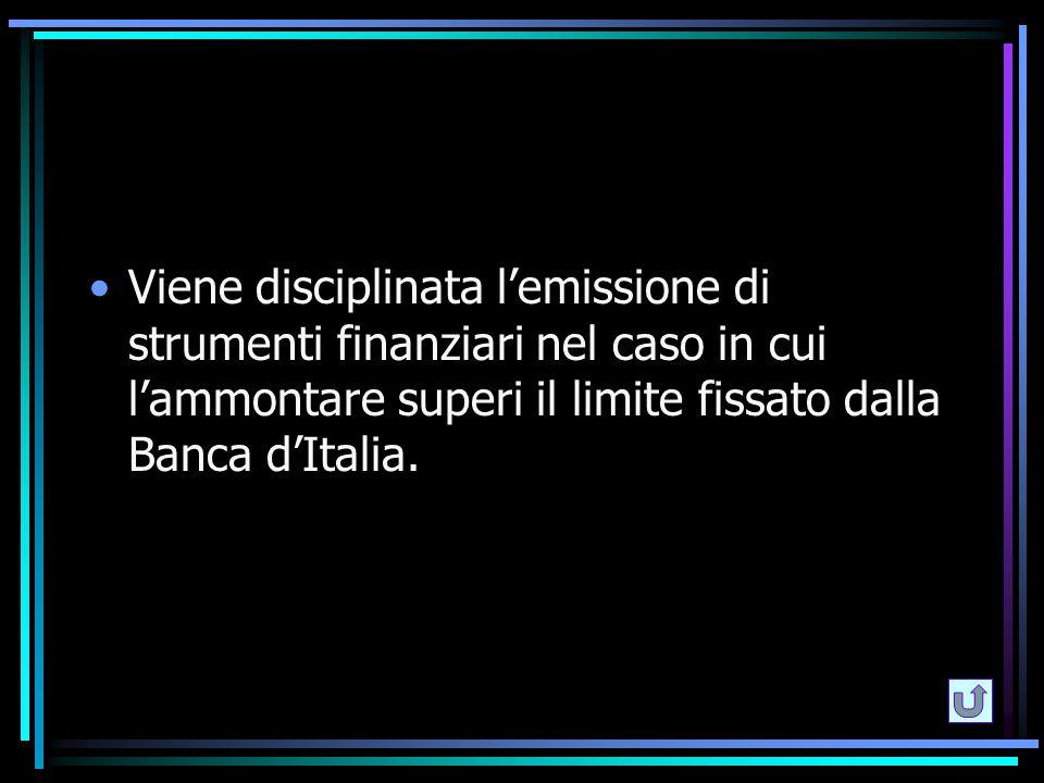 Viene disciplinata l'emissione di strumenti finanziari nel caso in cui l'ammontare superi il limite fissato dalla Banca d'Italia.