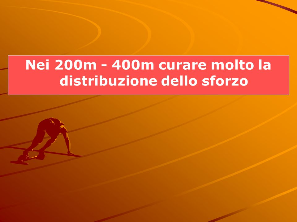 Nei 200m - 400m curare molto la distribuzione dello sforzo