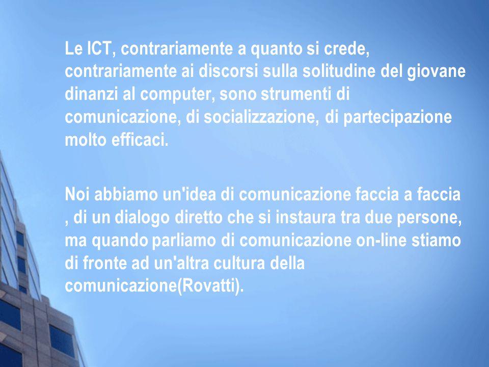 Le ICT, contrariamente a quanto si crede, contrariamente ai discorsi sulla solitudine del giovane dinanzi al computer, sono strumenti di comunicazione, di socializzazione, di partecipazione molto efficaci.