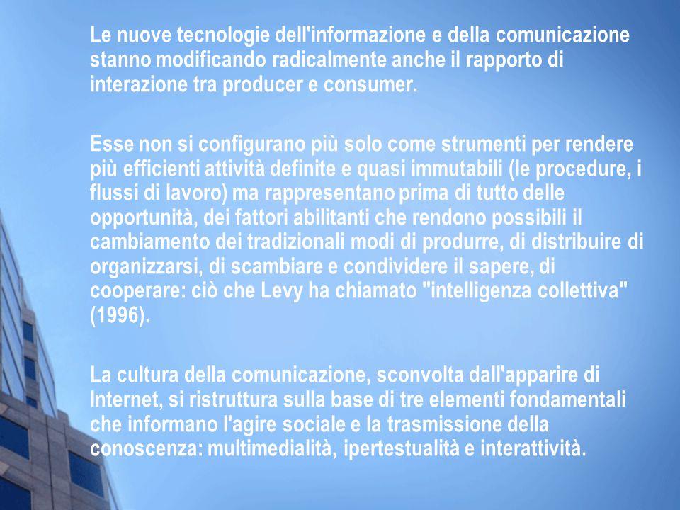Le nuove tecnologie dell informazione e della comunicazione stanno modificando radicalmente anche il rapporto di interazione tra producer e consumer.