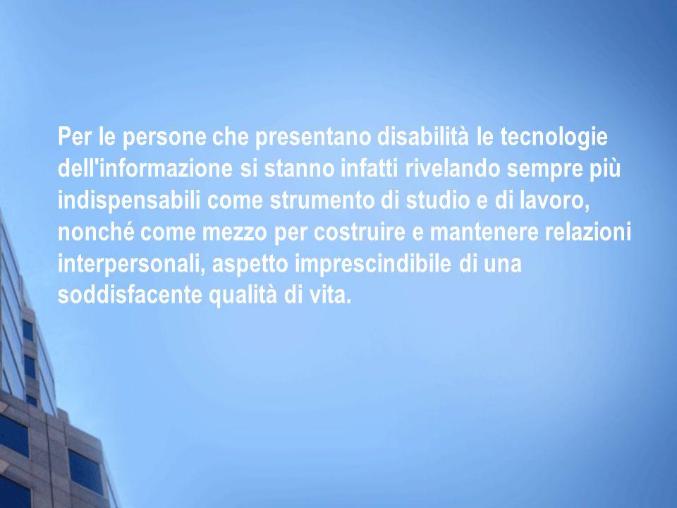 Per le persone che presentano disabilità le tecnologie dell informazione si stanno infatti rivelando sempre più indispensabili come strumento di studio e di lavoro, nonché come mezzo per costruire e mantenere relazioni interpersonali, aspetto imprescindibile di una soddisfacente qualità di vita.