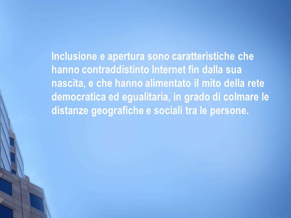 Inclusione e apertura sono caratteristiche che hanno contraddistinto Internet fin dalla sua nascita, e che hanno alimentato il mito della rete democratica ed egualitaria, in grado di colmare le distanze geografiche e sociali tra le persone.