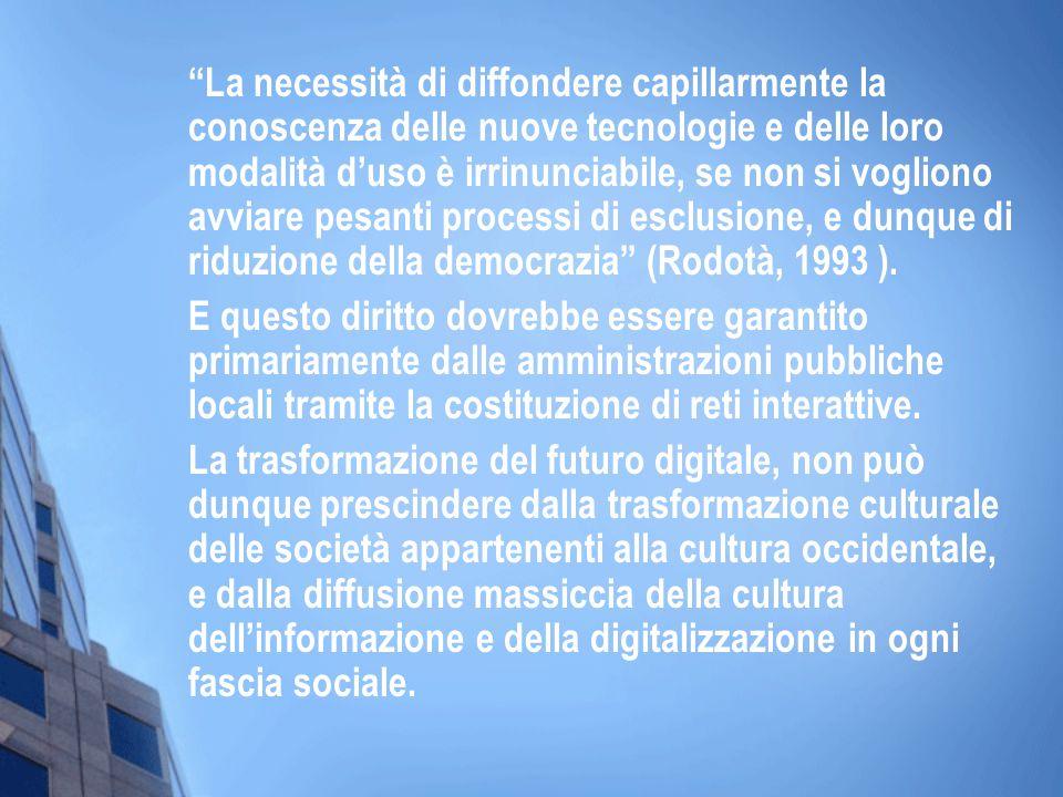 La necessità di diffondere capillarmente la conoscenza delle nuove tecnologie e delle loro modalità d'uso è irrinunciabile, se non si vogliono avviare pesanti processi di esclusione, e dunque di riduzione della democrazia (Rodotà, 1993 ).