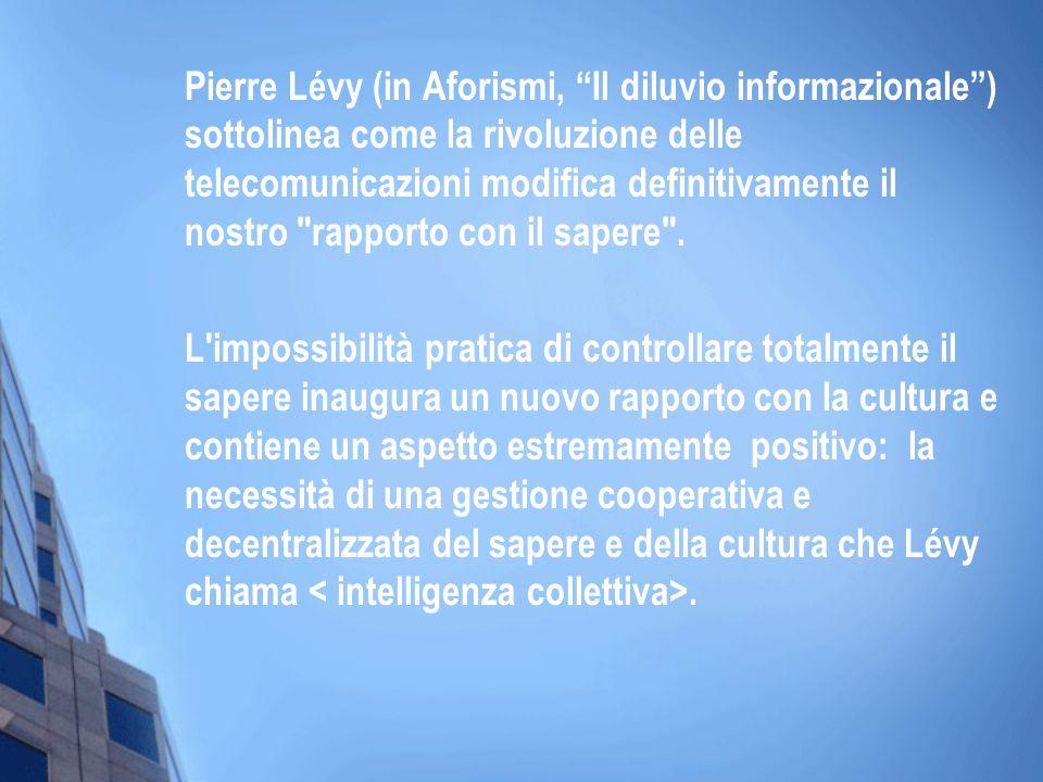 Pierre Lévy (in Aforismi, Il diluvio informazionale ) sottolinea come la rivoluzione delle telecomunicazioni modifica definitivamente il nostro rapporto con il sapere .