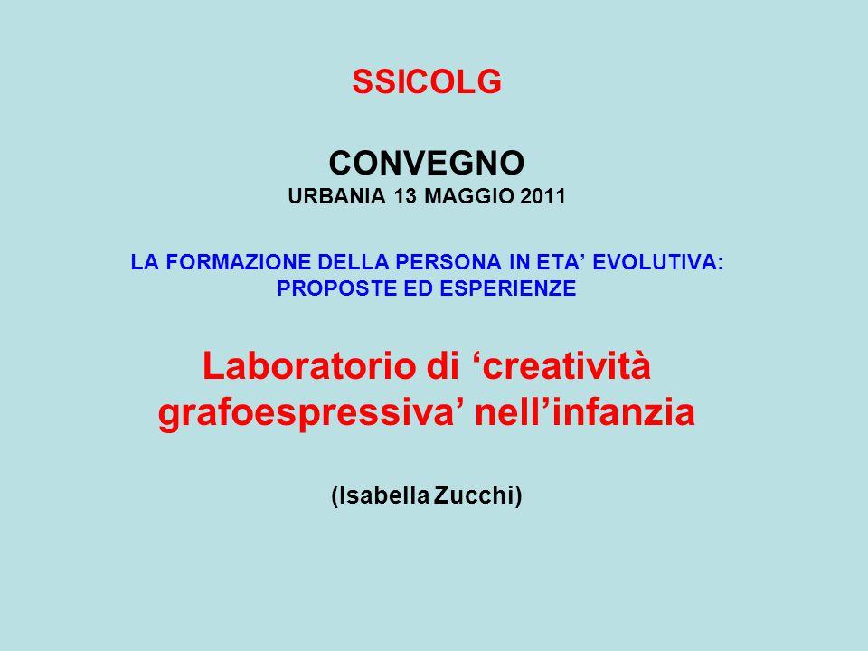 SSICOLG CONVEGNO URBANIA 13 MAGGIO 2011 LA FORMAZIONE DELLA PERSONA IN ETA' EVOLUTIVA: PROPOSTE ED ESPERIENZE Laboratorio di 'creatività grafoespressiva' nell'infanzia (Isabella Zucchi)
