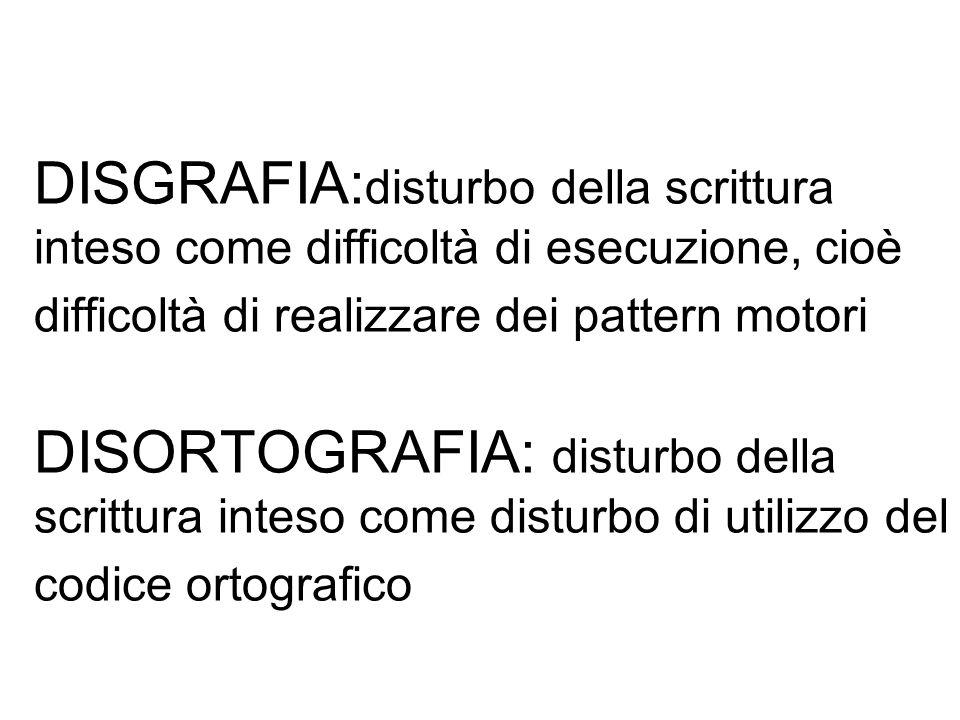 DISGRAFIA:disturbo della scrittura inteso come difficoltà di esecuzione, cioè difficoltà di realizzare dei pattern motori DISORTOGRAFIA: disturbo della scrittura inteso come disturbo di utilizzo del codice ortografico