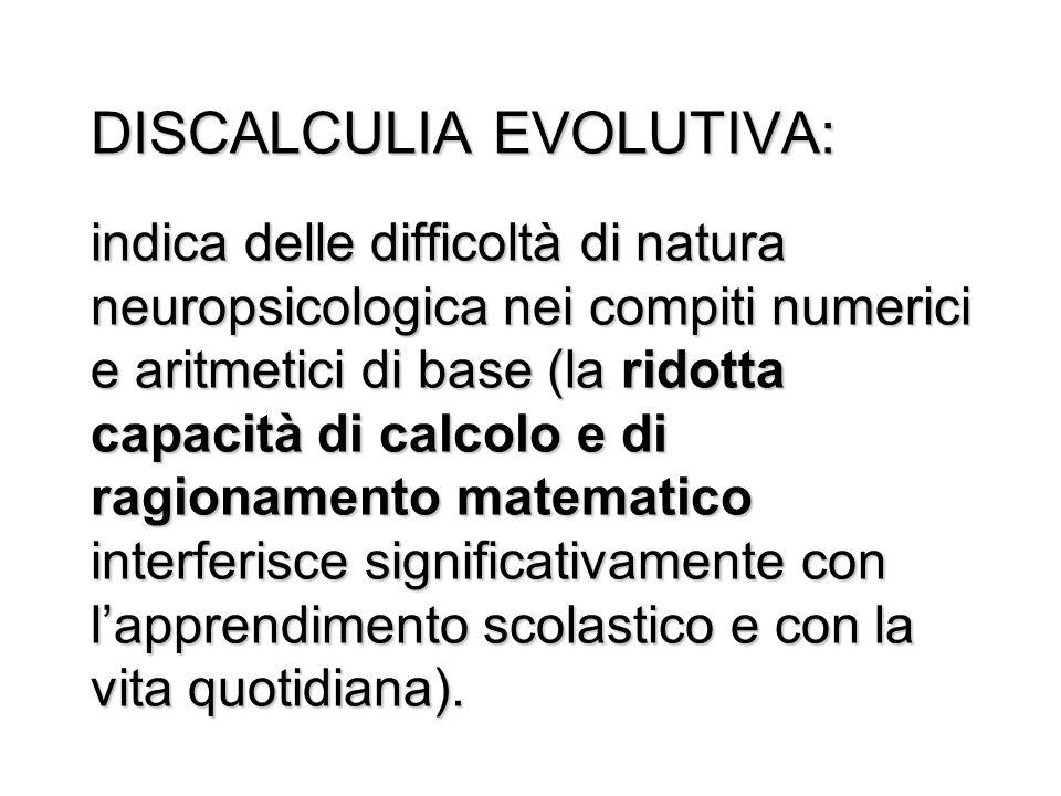 DISCALCULIA EVOLUTIVA: indica delle difficoltà di natura neuropsicologica nei compiti numerici e aritmetici di base (la ridotta capacità di calcolo e di ragionamento matematico interferisce significativamente con l'apprendimento scolastico e con la vita quotidiana).