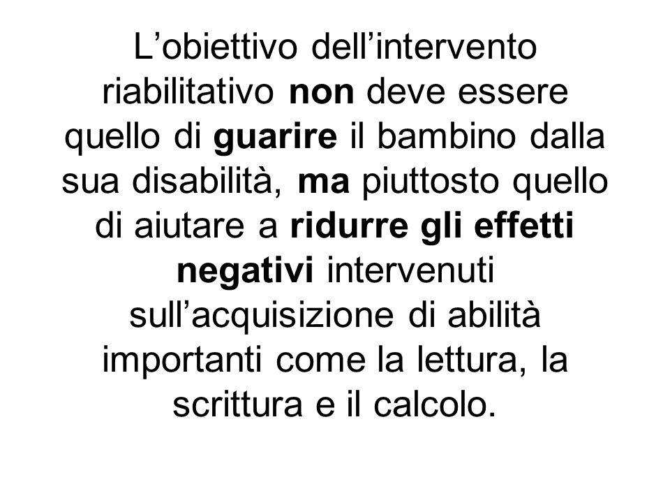L'obiettivo dell'intervento riabilitativo non deve essere quello di guarire il bambino dalla sua disabilità, ma piuttosto quello di aiutare a ridurre gli effetti negativi intervenuti sull'acquisizione di abilità importanti come la lettura, la scrittura e il calcolo.