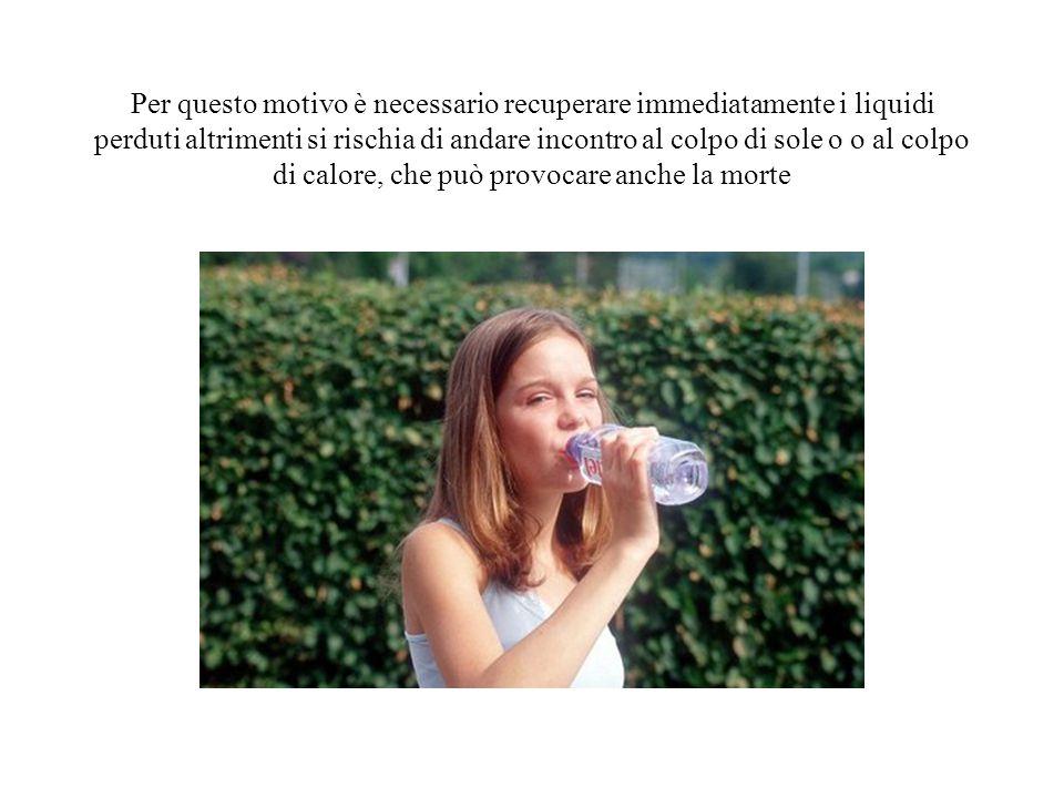 Per questo motivo è necessario recuperare immediatamente i liquidi perduti altrimenti si rischia di andare incontro al colpo di sole o o al colpo di calore, che può provocare anche la morte