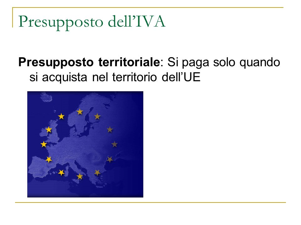 Presupposto dell'IVA Presupposto territoriale: Si paga solo quando si acquista nel territorio dell'UE.