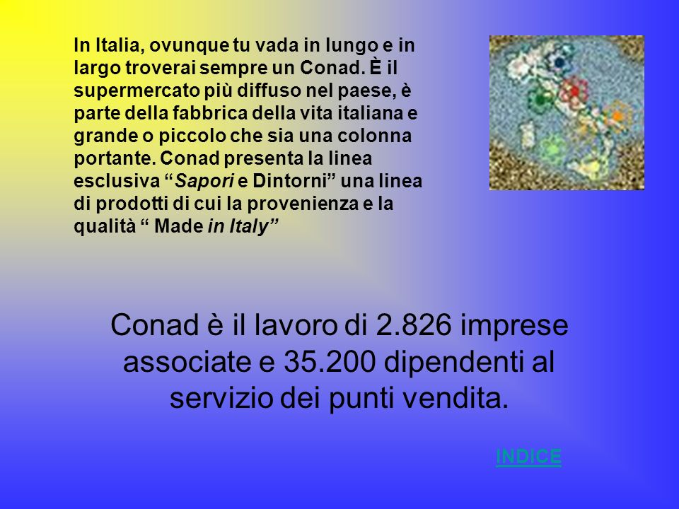 In Italia, ovunque tu vada in lungo e in largo troverai sempre un Conad. È il supermercato più diffuso nel paese, è parte della fabbrica della vita italiana e grande o piccolo che sia una colonna portante. Conad presenta la linea esclusiva Sapori e Dintorni una linea di prodotti di cui la provenienza e la qualità Made in Italy