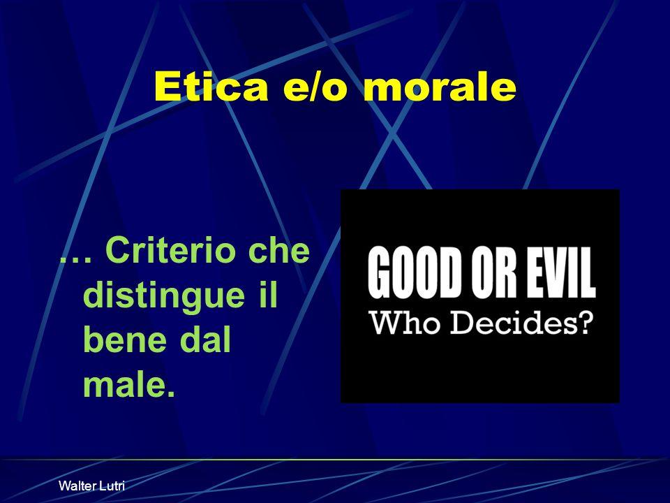 Etica e/o morale … Criterio che distingue il bene dal male.