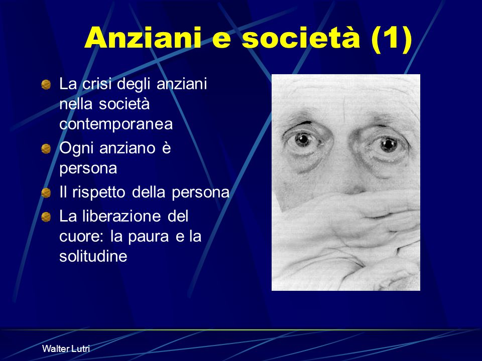 Anziani e società (1) La crisi degli anziani nella società contemporanea. Ogni anziano è persona. Il rispetto della persona.