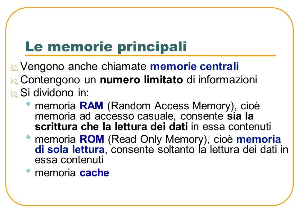 Le memorie principali Vengono anche chiamate memorie centrali