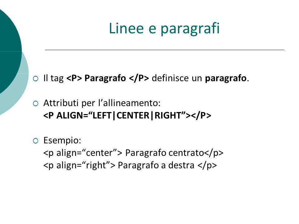 Linee e paragrafi Il tag <P> Paragrafo </P> definisce un paragrafo. Attributi per l'allineamento: <P ALIGN= LEFT|CENTER|RIGHT ></P>