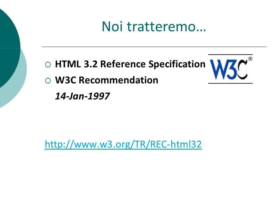 Noi tratteremo… HTML 3.2 Reference Specification W3C Recommendation