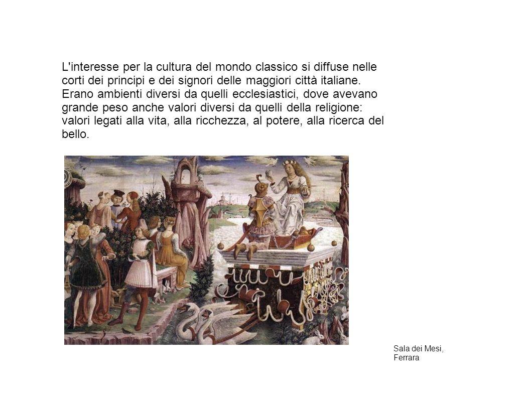 L interesse per la cultura del mondo classico si diffuse nelle corti dei principi e dei signori delle maggiori città italiane. Erano ambienti diversi da quelli ecclesiastici, dove avevano grande peso anche valori diversi da quelli della religione: valori legati alla vita, alla ricchezza, al potere, alla ricerca del bello.