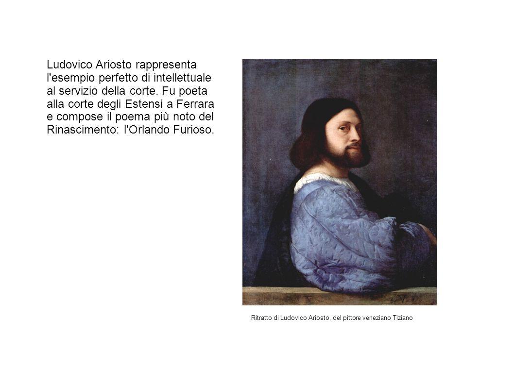 Ludovico Ariosto rappresenta l esempio perfetto di intellettuale al servizio della corte. Fu poeta alla corte degli Estensi a Ferrara e compose il poema più noto del Rinascimento: l Orlando Furioso.
