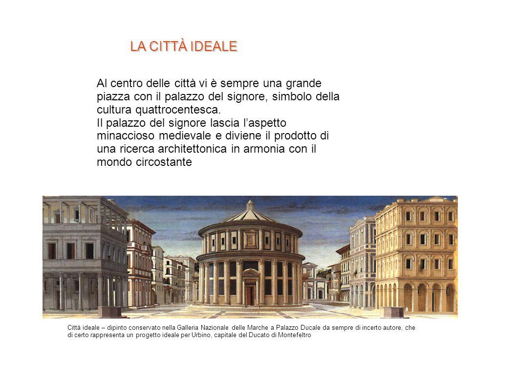 LA CITTÀ IDEALE Al centro delle città vi è sempre una grande piazza con il palazzo del signore, simbolo della cultura quattrocentesca.