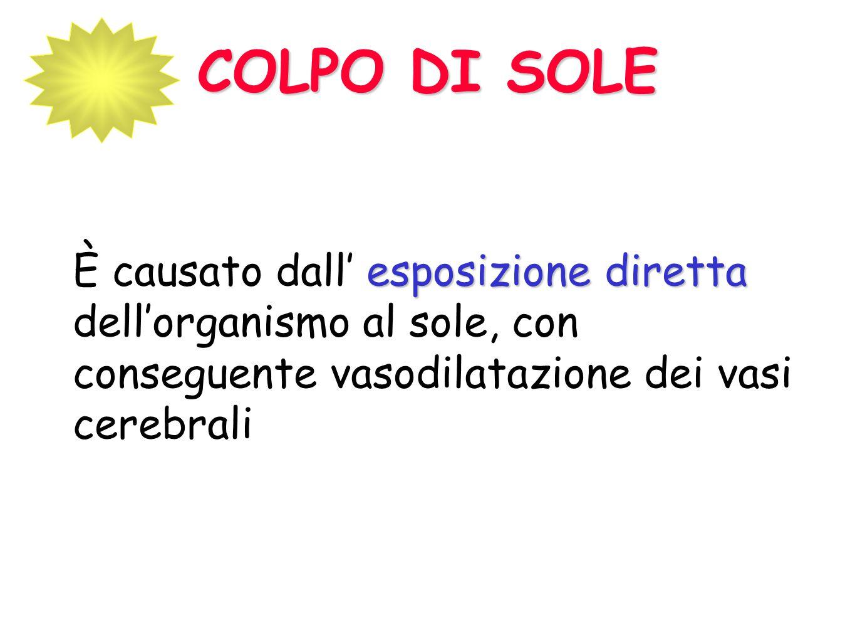 COLPO DI SOLE È causato dall' esposizione diretta dell'organismo al sole, con conseguente vasodilatazione dei vasi cerebrali.