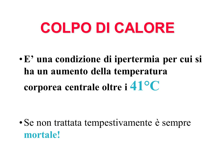 COLPO DI CALORE E' una condizione di ipertermia per cui si ha un aumento della temperatura corporea centrale oltre i 41°C.