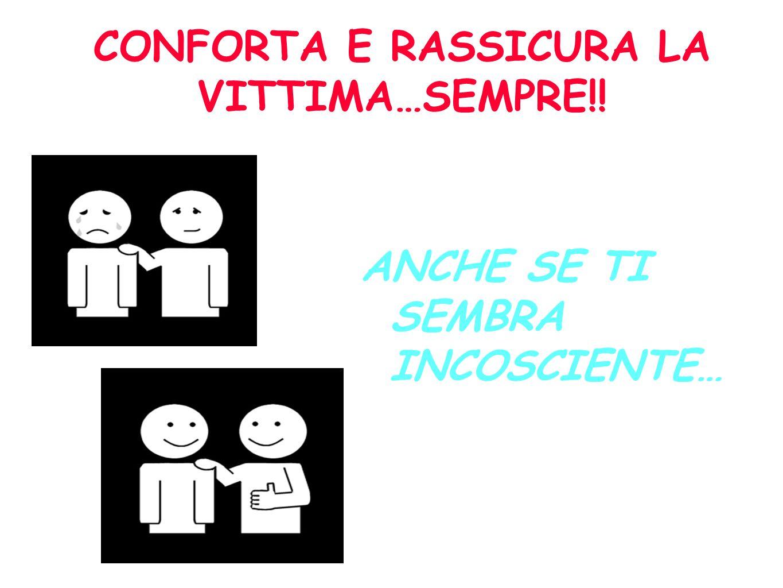CONFORTA E RASSICURA LA VITTIMA…SEMPRE!!