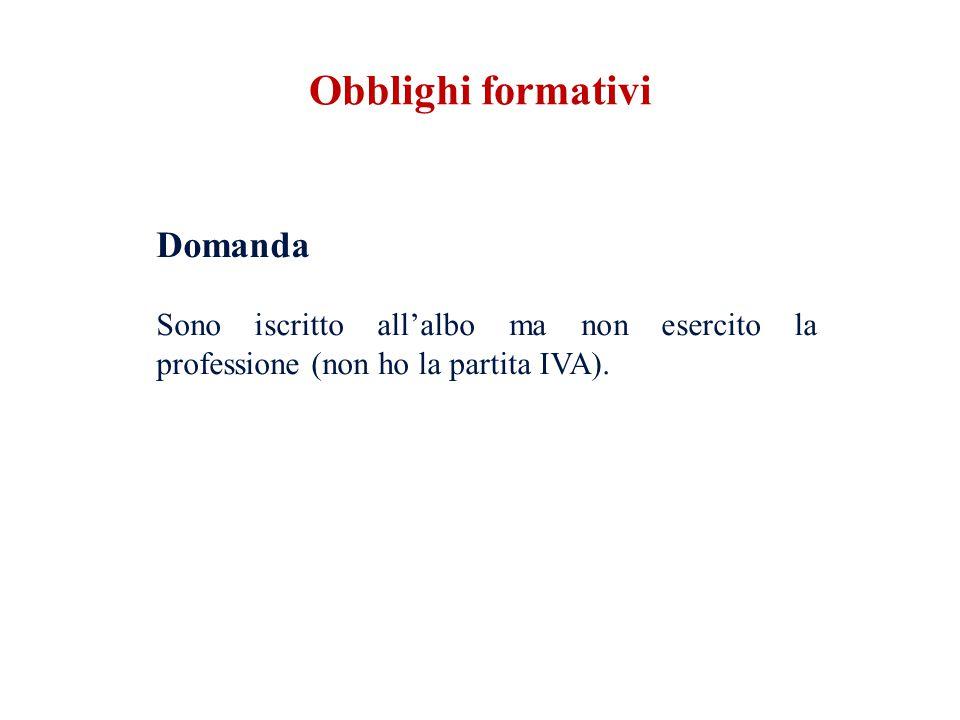 Obblighi formativi Domanda Sono iscritto all'albo ma non esercito la professione (non ho la partita IVA).