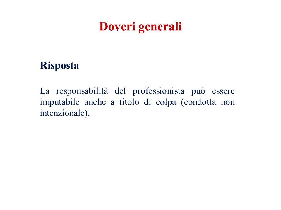 Doveri generali Risposta La responsabilità del professionista può essere imputabile anche a titolo di colpa (condotta non intenzionale).